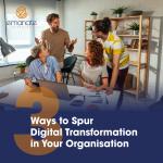 3 Ways to Spur Digital Transformation in Your Organisation